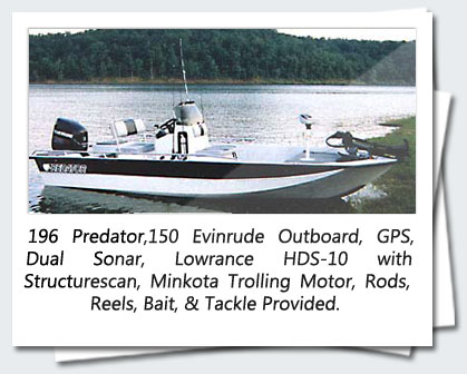 196 Predator,150 Evinrude Outboard, GPS, Dual Sonar, Lowrance HDS-10 with Structurescan, Minkota Trolling Motor, Rods, Reels, Bait, & Tackle Provided.